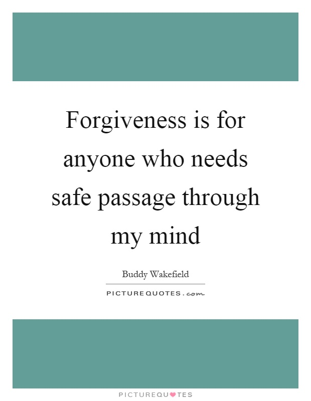 Forgiveness is for anyone who needs safe passage through my mind Picture Quote #1