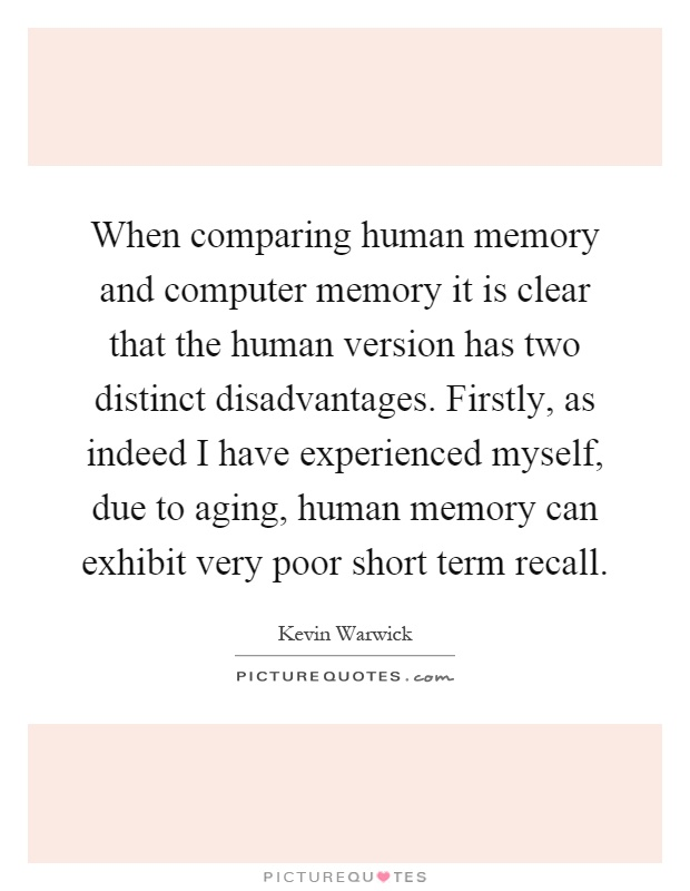 When comparing human memory and computer memory it is clear that the human version has two distinct disadvantages. Firstly, as indeed I have experienced myself, due to aging, human memory can exhibit very poor short term recall Picture Quote #1