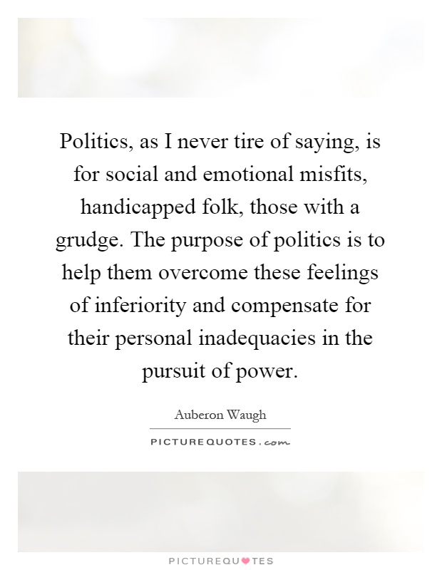 Politics, as I never tire of saying, is for social and emotional misfits, handicapped folk, those with a grudge. The purpose of politics is to help them overcome these feelings of inferiority and compensate for their personal inadequacies in the pursuit of power Picture Quote #1