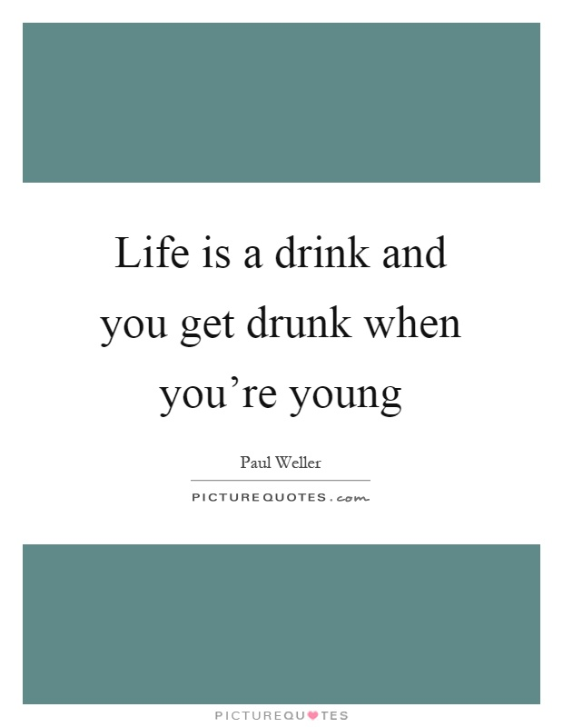 Life is a drink and you get drunk when you're young Picture Quote #1