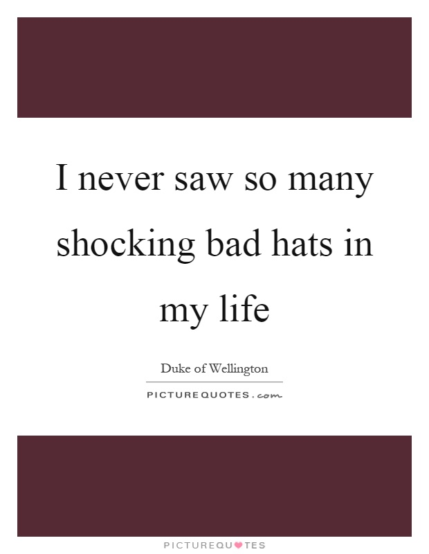 I never saw so many shocking bad hats in my life Picture Quote #1