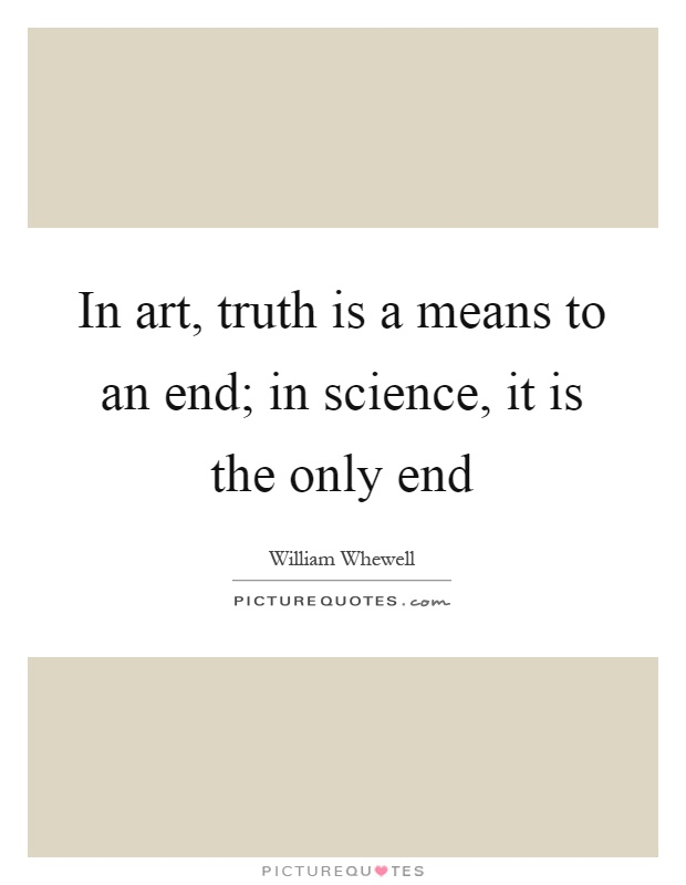 In art, truth is a means to an end; in science, it is the only end Picture Quote #1