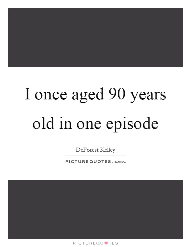I once aged 90 years old in one episode Picture Quote #1