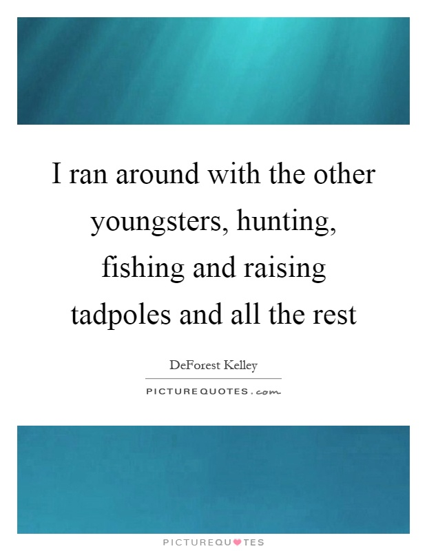 I ran around with the other youngsters, hunting, fishing and raising tadpoles and all the rest Picture Quote #1
