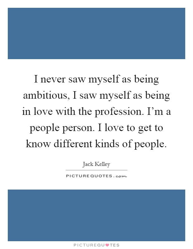 I never saw myself as being ambitious, I saw myself as being in love with the profession. I'm a people person. I love to get to know different kinds of people Picture Quote #1