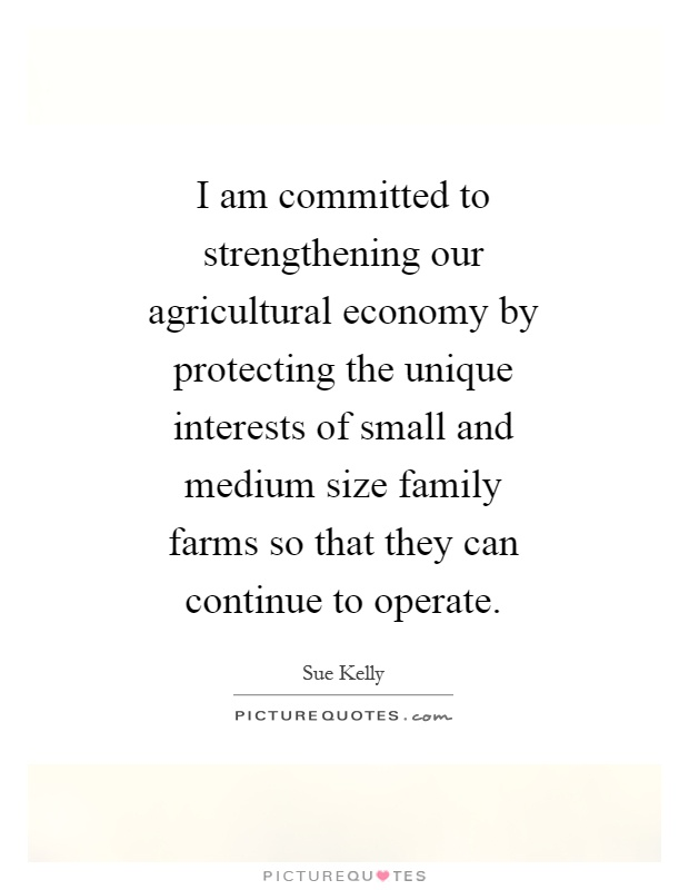I am committed to strengthening our agricultural economy by protecting the unique interests of small and medium size family farms so that they can continue to operate Picture Quote #1