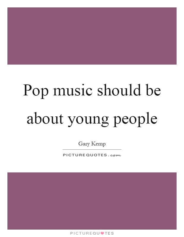 Pop music should be about young people Picture Quote #1
