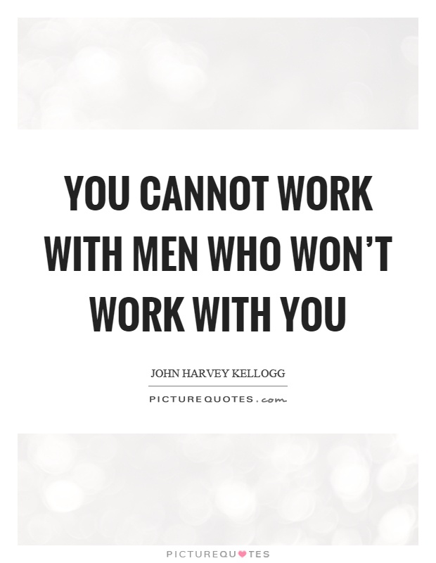 You cannot work with men who won't work with you Picture Quote #1