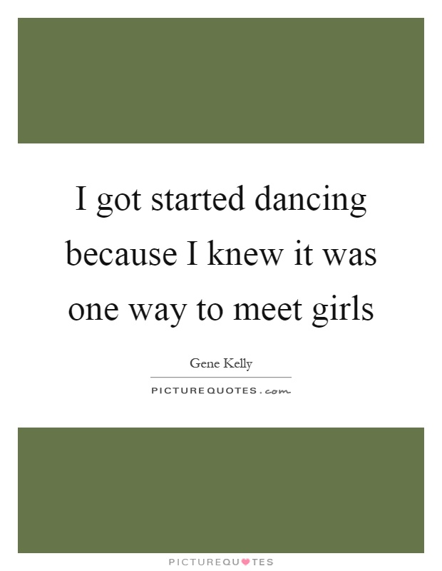 I got started dancing because I knew it was one way to meet girls Picture Quote #1