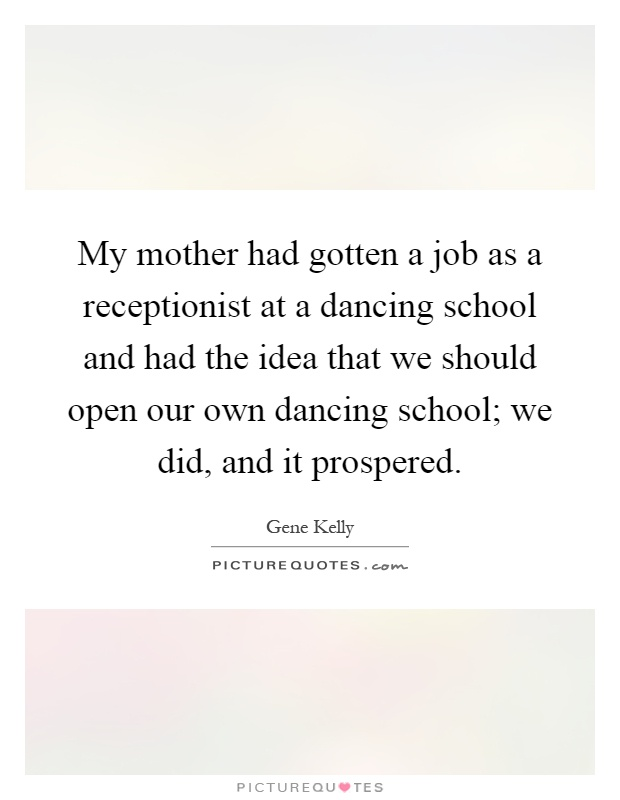 My mother had gotten a job as a receptionist at a dancing school and had the idea that we should open our own dancing school; we did, and it prospered Picture Quote #1
