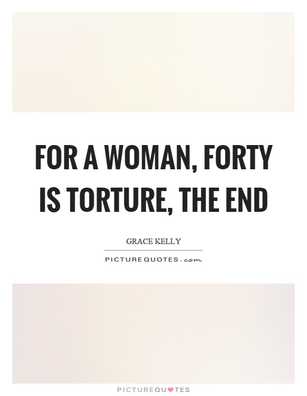 For a woman, forty is torture, the end Picture Quote #1