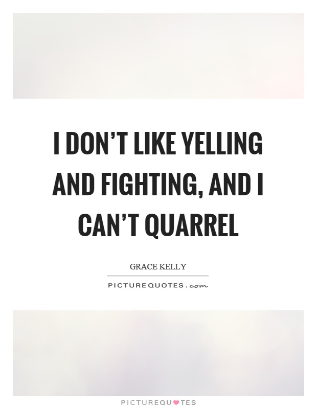 I don't like yelling and fighting, and I can't quarrel Picture Quote #1
