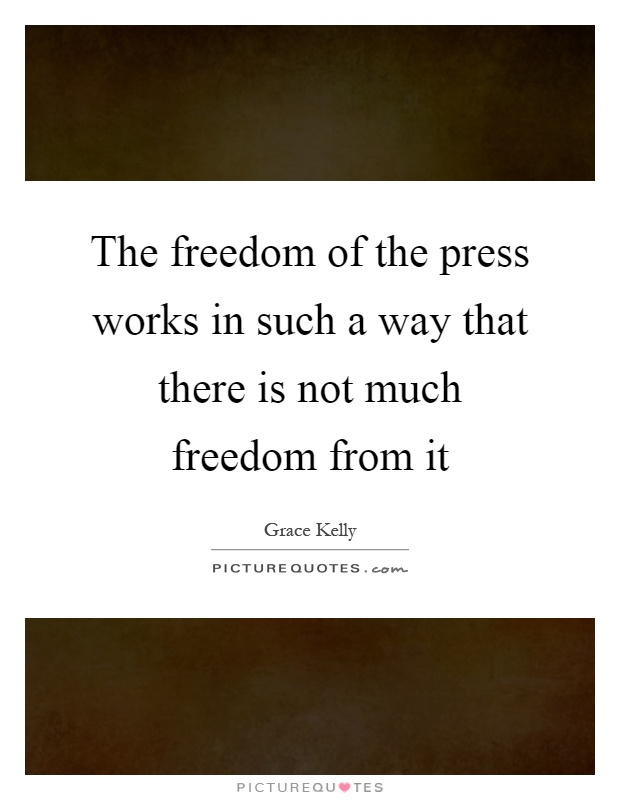 The freedom of the press works in such a way that there is not much freedom from it Picture Quote #1