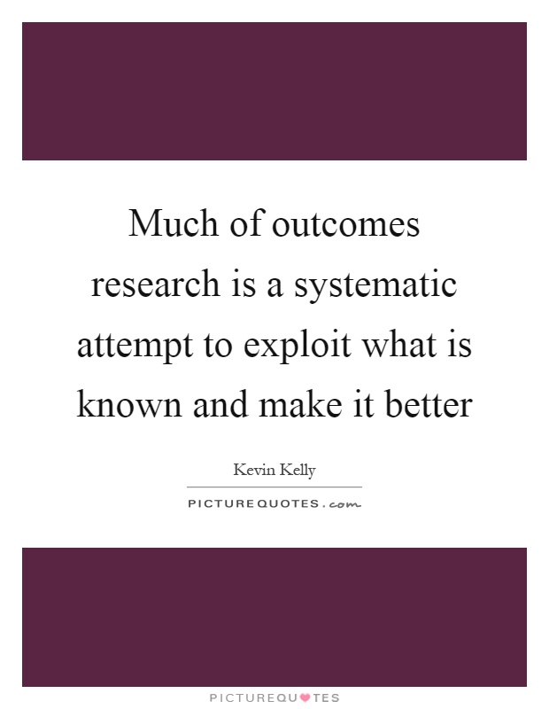 Much of outcomes research is a systematic attempt to exploit what is known and make it better Picture Quote #1