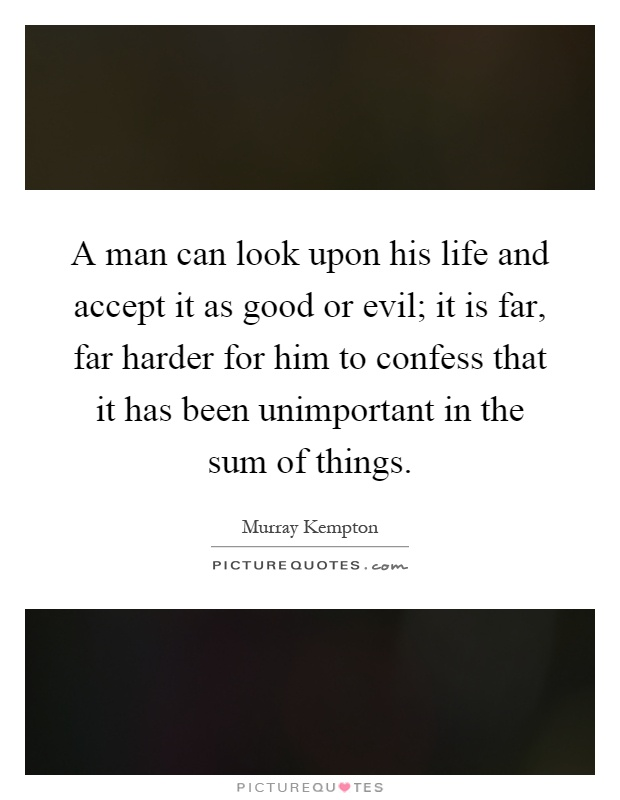 A man can look upon his life and accept it as good or evil; it is far, far harder for him to confess that it has been unimportant in the sum of things Picture Quote #1
