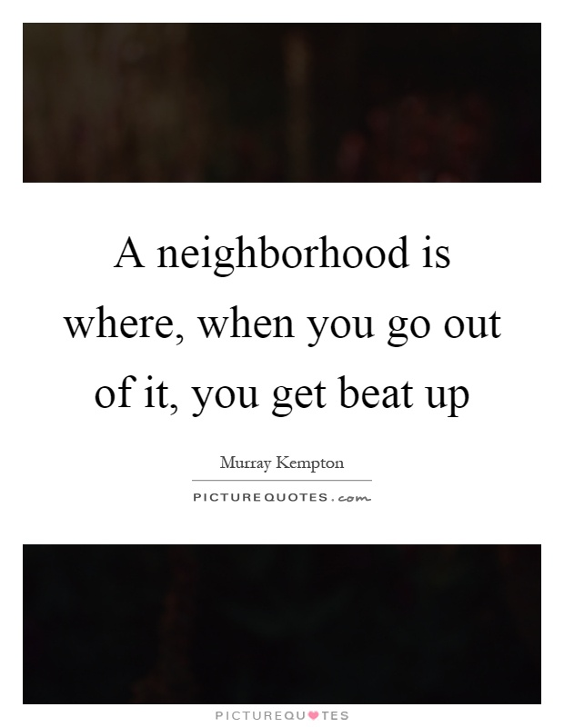 A neighborhood is where, when you go out of it, you get beat up Picture Quote #1