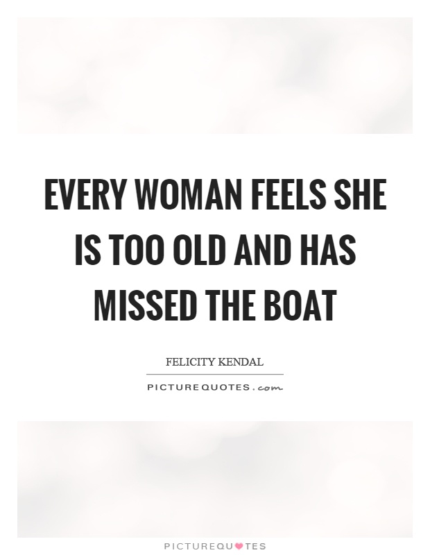 Every woman feels she is too old and has missed the boat Picture Quote #1