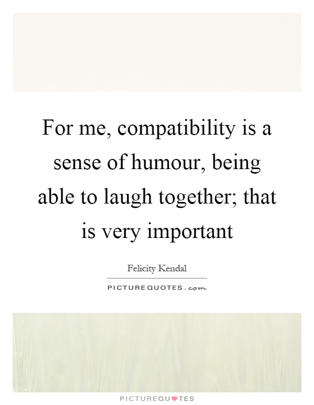 For me, compatibility is a sense of humour, being able to laugh together; that is very important Picture Quote #1