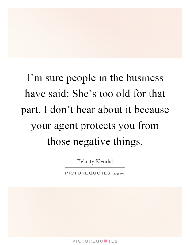 I'm sure people in the business have said: She's too old for that part. I don't hear about it because your agent protects you from those negative things Picture Quote #1