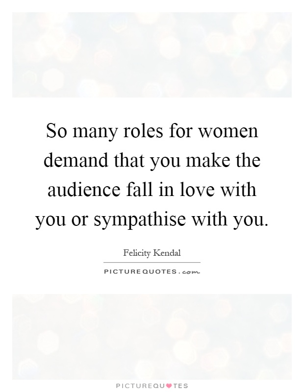 So many roles for women demand that you make the audience fall in love with you or sympathise with you Picture Quote #1