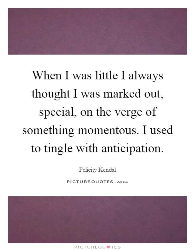When I was little I always thought I was marked out, special, on the verge of something momentous. I used to tingle with anticipation Picture Quote #1