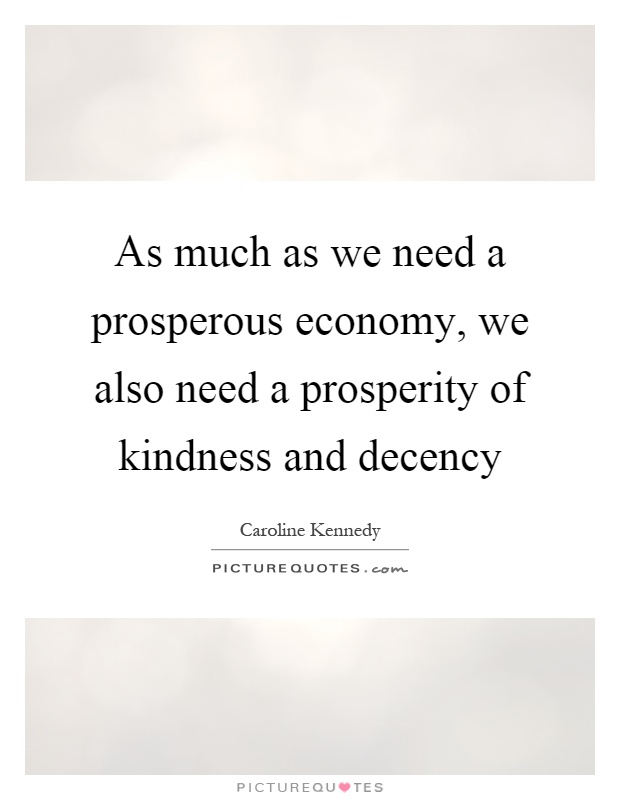 As much as we need a prosperous economy, we also need a prosperity of kindness and decency Picture Quote #1
