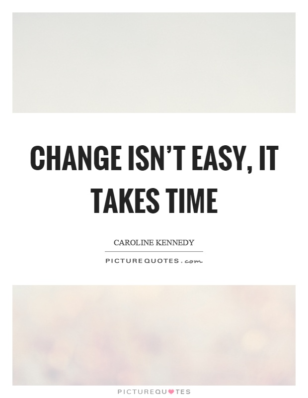 Change isn't easy, it takes time Picture Quote #1