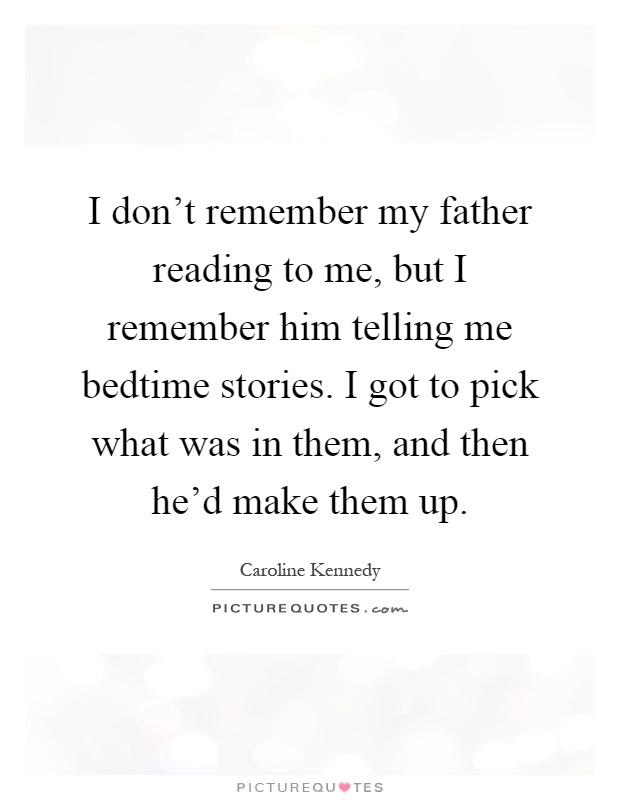 I don't remember my father reading to me, but I remember him telling me bedtime stories. I got to pick what was in them, and then he'd make them up Picture Quote #1