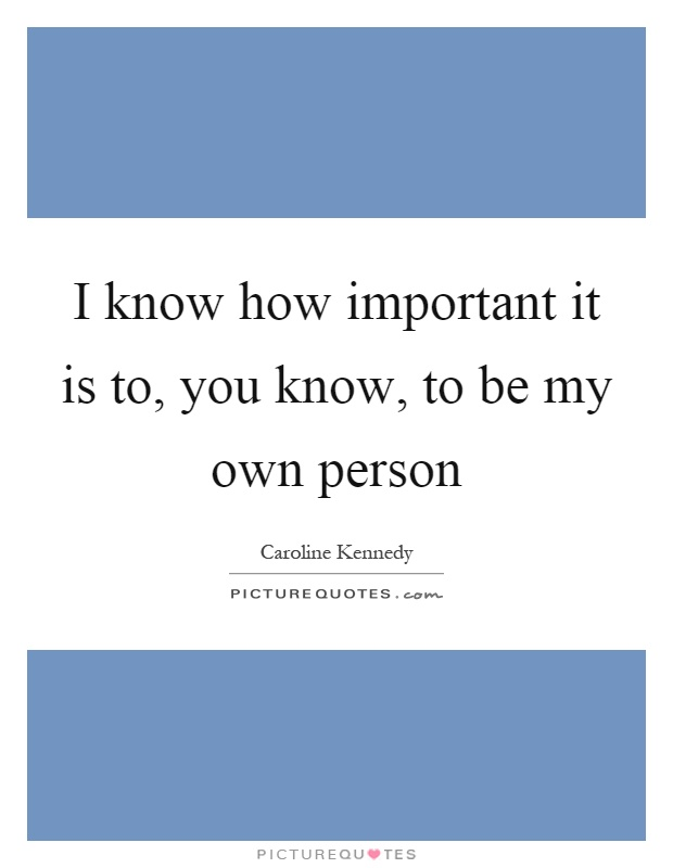 I know how important it is to, you know, to be my own person Picture Quote #1