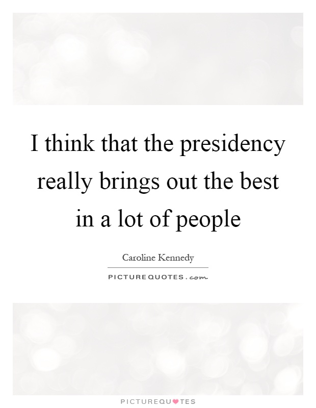 I think that the presidency really brings out the best in a lot of people Picture Quote #1