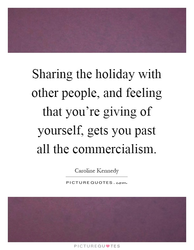 Sharing the holiday with other people, and feeling that you're giving of yourself, gets you past all the commercialism Picture Quote #1