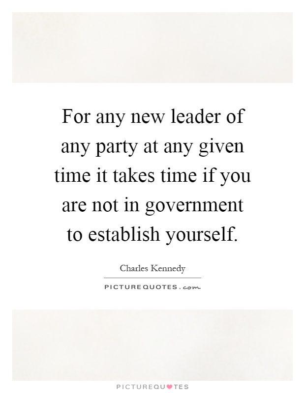 For any new leader of any party at any given time it takes time if you are not in government to establish yourself Picture Quote #1
