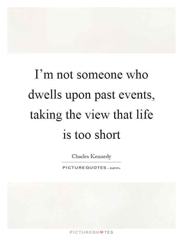 I'm not someone who dwells upon past events, taking the view that life is too short Picture Quote #1