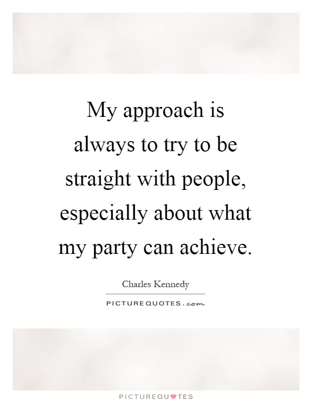 My approach is always to try to be straight with people, especially about what my party can achieve Picture Quote #1
