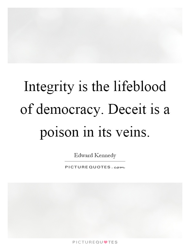 Integrity is the lifeblood of democracy. Deceit is a poison in its veins Picture Quote #1
