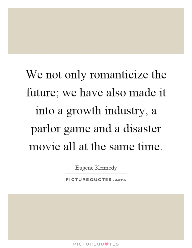 We not only romanticize the future; we have also made it into a growth industry, a parlor game and a disaster movie all at the same time Picture Quote #1