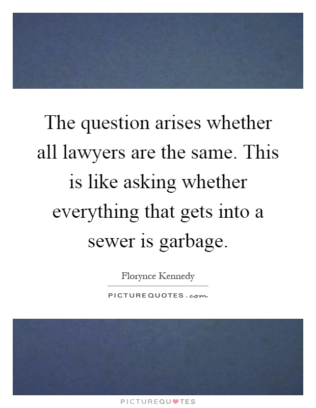 The question arises whether all lawyers are the same. This is like asking whether everything that gets into a sewer is garbage Picture Quote #1