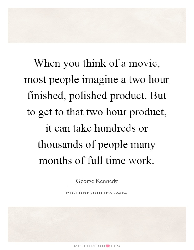 When you think of a movie, most people imagine a two hour finished, polished product. But to get to that two hour product, it can take hundreds or thousands of people many months of full time work Picture Quote #1