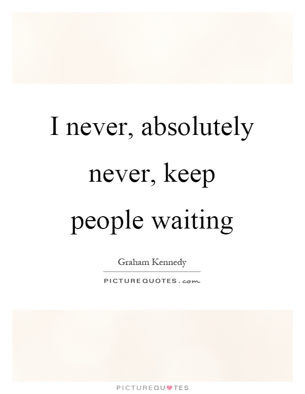 I never, absolutely never, keep people waiting Picture Quote #1