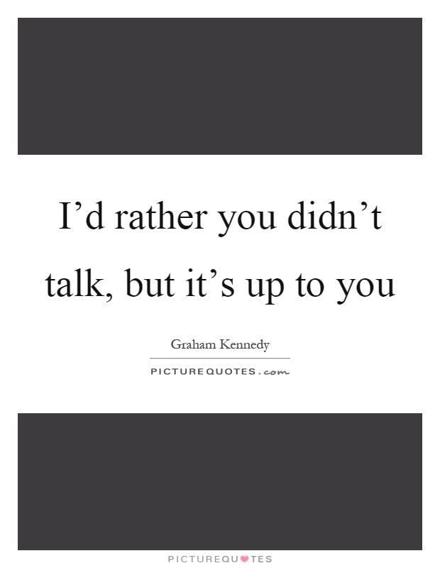 I'd rather you didn't talk, but it's up to you Picture Quote #1