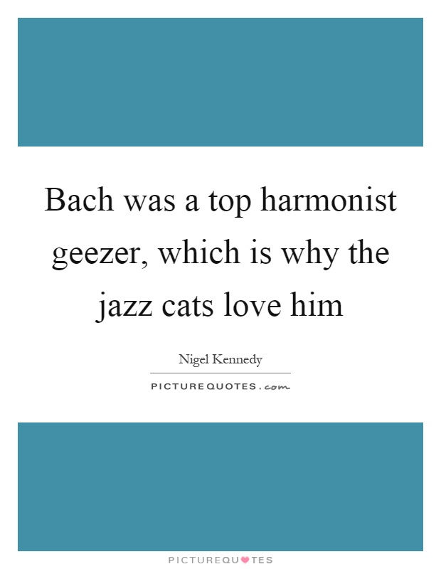 Bach was a top harmonist geezer, which is why the jazz cats love him Picture Quote #1