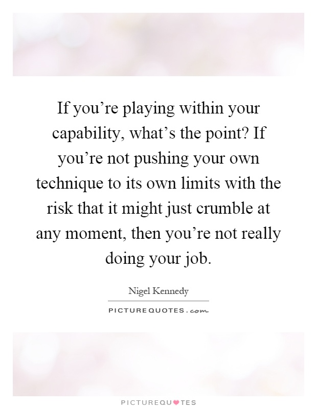 If you're playing within your capability, what's the point? If you're not pushing your own technique to its own limits with the risk that it might just crumble at any moment, then you're not really doing your job Picture Quote #1