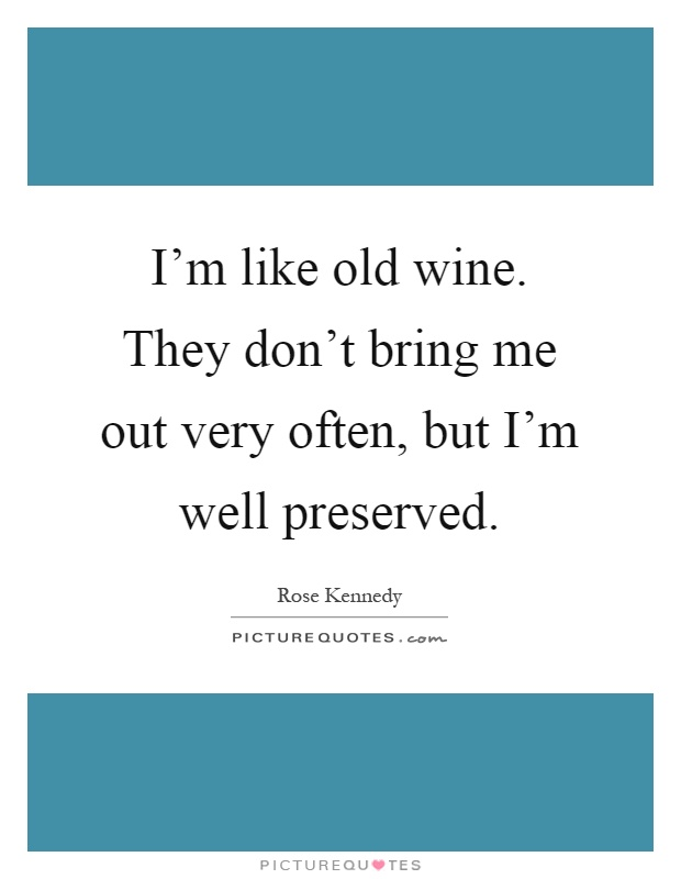 I'm like old wine. They don't bring me out very often, but I'm well preserved Picture Quote #1