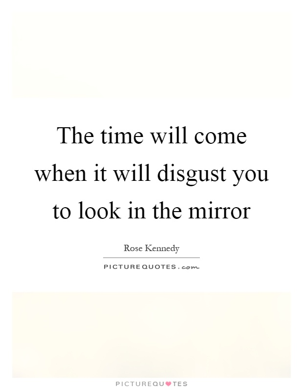The time will come when it will disgust you to look in the mirror Picture Quote #1