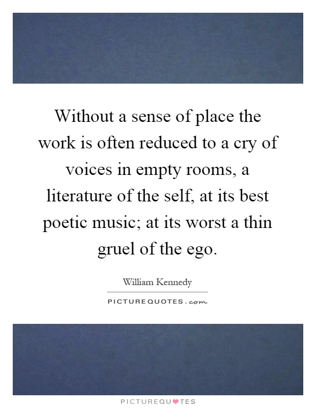Without a sense of place the work is often reduced to a cry of voices in empty rooms, a literature of the self, at its best poetic music; at its worst a thin gruel of the ego Picture Quote #1