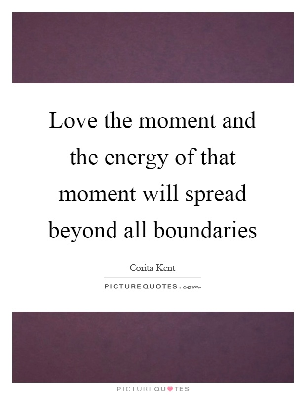 Love the moment and the energy of that moment will spread beyond all boundaries Picture Quote #1