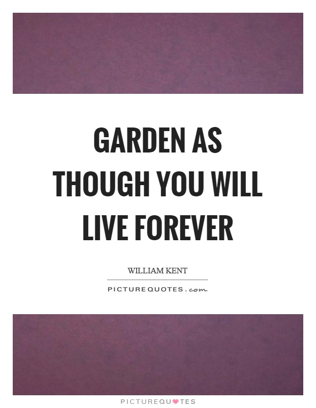Garden as though you will live forever Picture Quote #1