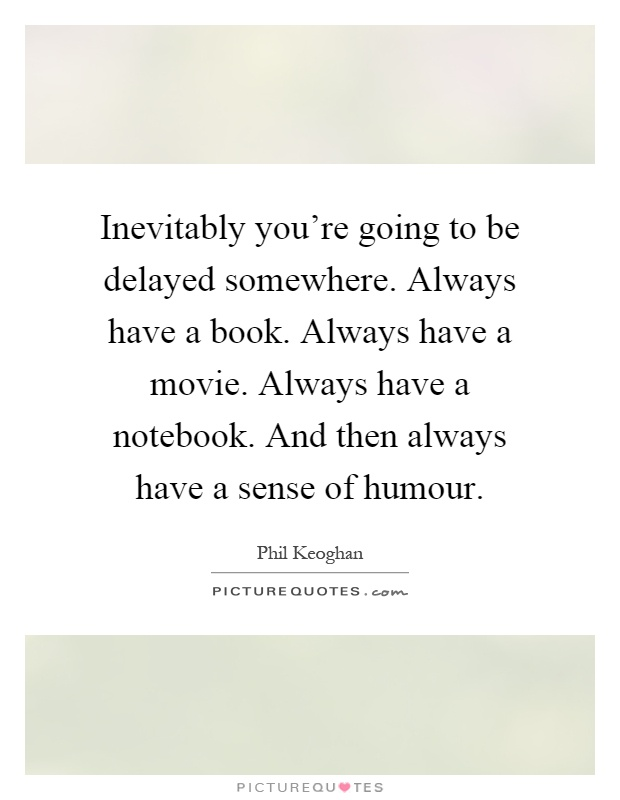 Inevitably you're going to be delayed somewhere. Always have a book. Always have a movie. Always have a notebook. And then always have a sense of humour Picture Quote #1
