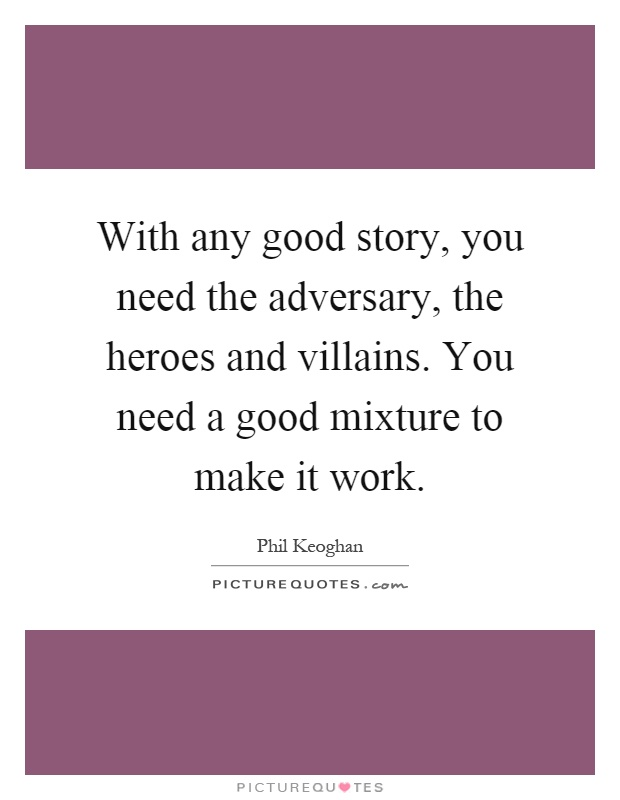 With any good story, you need the adversary, the heroes and villains. You need a good mixture to make it work Picture Quote #1