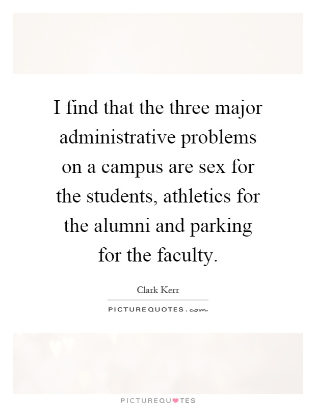I find that the three major administrative problems on a campus are sex for the students, athletics for the alumni and parking for the faculty Picture Quote #1